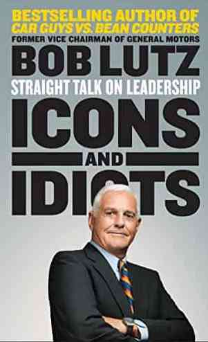 Icons And Idiots Straight Talk On Leadership By Bob Lutz