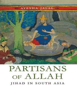 PARTISANS OF ALLAH JIHAD IN SOUTH ASIA By Ayesha Jalal