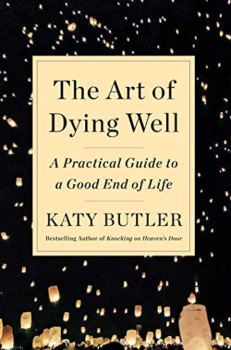 The Art Of Dying Well A Practical Guide To A Good End Of Life By Katy Butler